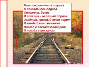 Нам открывается страна С вокзального порога. Откроешь дверь, И вот она - железна