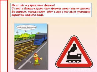 Не стойте у края платформы! Стоять близко к краю платформы смертельно опасно! Во