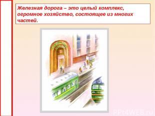 Железная дорога – это целый комплекс, огромное хозяйство, состоящее из многих ча