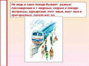 Но ведь и сами поезда бывают разные: пассажирские и товарные, скорые и поезда-эк
