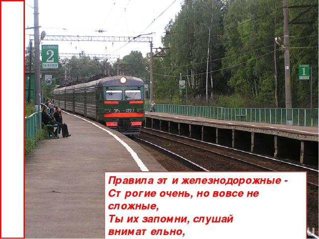 Правила эти железнодорожные - Строгие очень, но вовсе не сложные, Ты их запомни, слушай внимательно, В жизни помогут они обязательно.