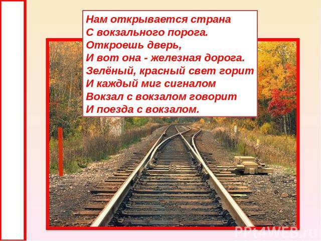 Нам открывается страна С вокзального порога. Откроешь дверь, И вот она - железная дорога. Зелёный, красный свет горит И каждый миг сигналом Вокзал с вокзалом говорит И поезда с вокзалом.