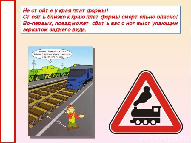 Не стойте у края платформы! Стоять близко к краю платформы смертельно опасно! Во-первых, поезд может сбить вас с ног выступающим зеркалом заднего вида.