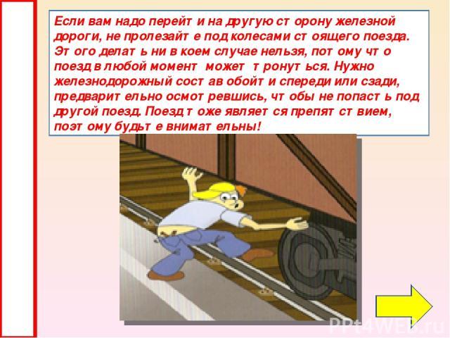 Если вам надо перейти на другую сторону железной дороги, не пролезайте под колесами стоящего поезда. Этого делать ни в коем случае нельзя, потому что поезд в любой момент может тронуться. Нужно железнодорожный состав обойти спереди или сзади, предва…
