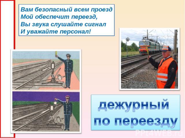 Вам безопасный всем проезд Мой обеспечит переезд, Вы звука слушайте сигнал И уважайте персонал!
