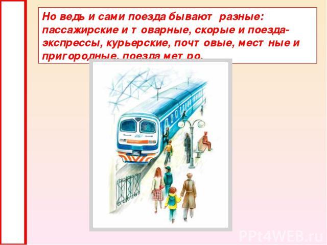 Но ведь и сами поезда бывают разные: пассажирские и товарные, скорые и поезда-экспрессы, курьерские, почтовые, местные и пригородные, поезда метро.