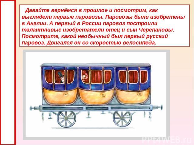 Давайте вернёмся в прошлое и посмотрим, как выглядели первые паровозы. Паровозы были изобретены в Англии. А первый в России паровоз построили талантливые изобретатели отец и сын Черепановы. Посмотрите, какой необычный был первый русский паровоз. Дви…