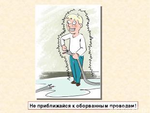 Не приближайся к оборванным проводам!