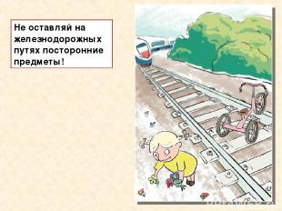 Не оставляй на железнодорожных путях посторонние предметы!