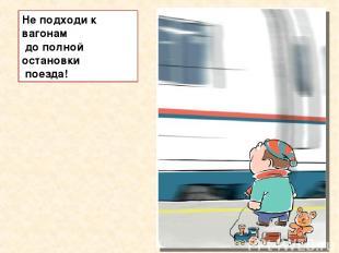 Не подходи к вагонам до полной остановки поезда!