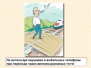 Не используй наушники и мобильные телефоны при переходе через железнодорожные пу