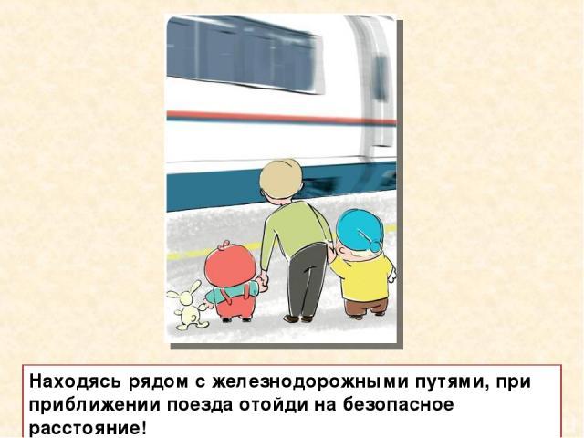 Находясь рядом с железнодорожными путями, при приближении поезда отойди на безопасное расстояние!