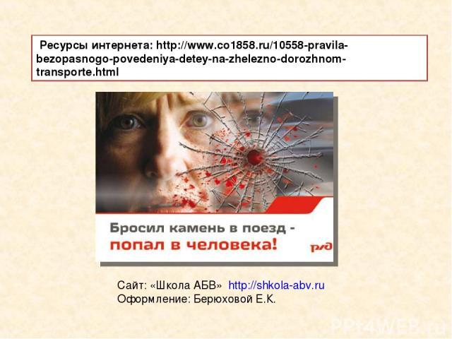 Cайт: «Школа АБВ» http://shkola-abv.ru Оформление: Берюховой Е.К. Ресурсы интернета: http://www.co1858.ru/10558-pravila-bezopasnogo-povedeniya-detey-na-zhelezno-dorozhnom-transporte.html