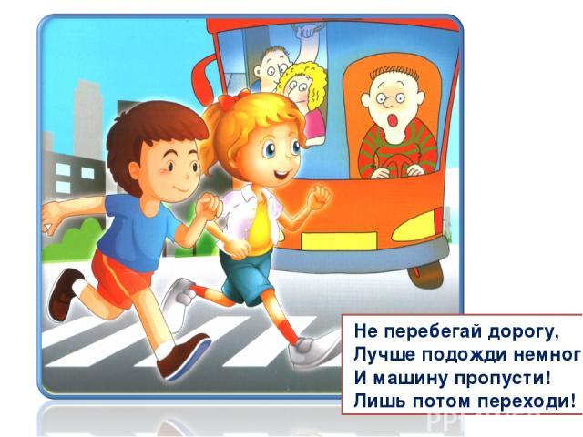 Не перебегай дорогу, Лучше подожди немного И машину пропусти! Лишь потом переходи!