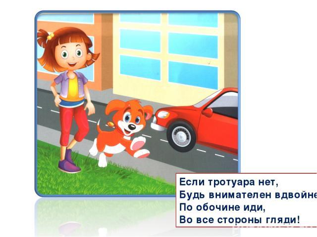 Если тротуара нет, Будь внимателен вдвойне! По обочине иди, Во все стороны гляди!