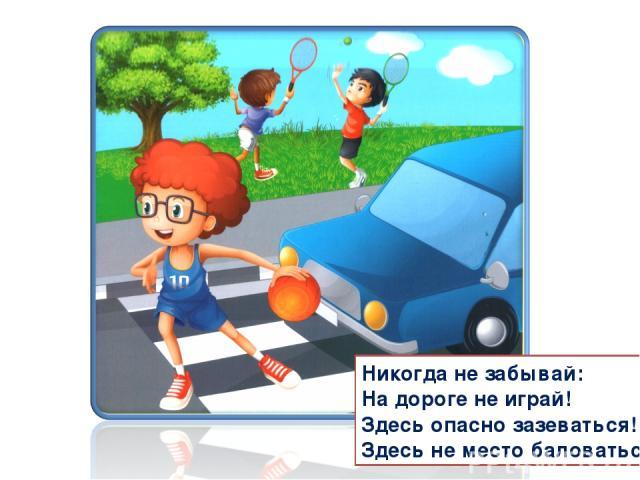 Никогда не забывай: На дороге не играй! Здесь опасно зазеваться! Здесь не место баловаться!