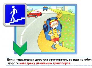 Если пешеходная дорожка отсутствует, то иди по обочине дороги навстречу движению