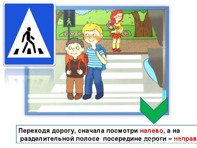 Переходя дорогу, сначала посмотри налево, а на разделительной полосе посередине дороги – направо.