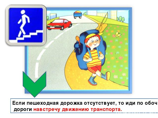 Если пешеходная дорожка отсутствует, то иди по обочине дороги навстречу движению транспорта.