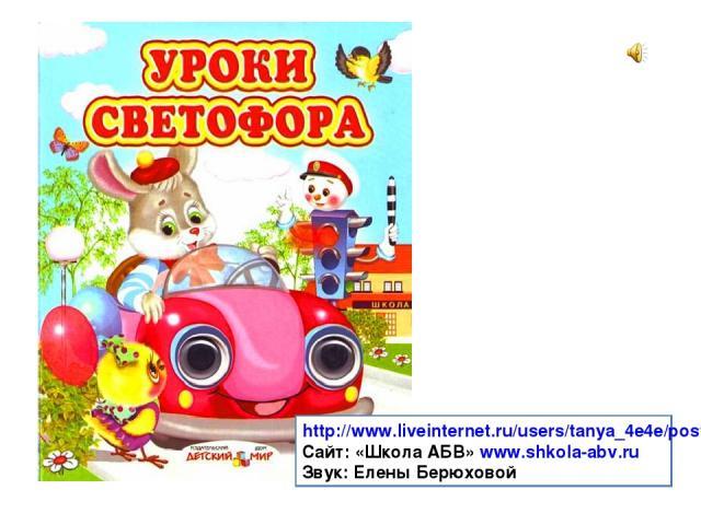 http://www.liveinternet.ru/users/tanya_4e4e/post219652300 Сайт: «Школа АБВ» www.shkola-abv.ru Звук: Елены Берюховой