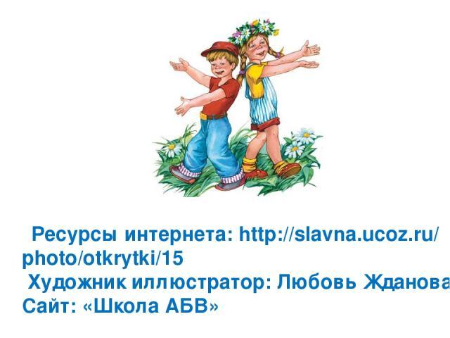 Ресурсы интернета: http://slavna.ucoz.ru/ photo/otkrytki/15 Художник иллюстратор: Любовь Жданова Сайт: «Школа АБВ»