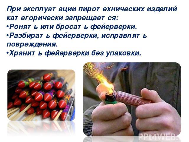 При эксплуатации пиротехнических изделий категорически запрещается: Ронять или бросать фейерверки. Разбирать фейерверки, исправлять повреждения. Хранить фейерверки без упаковки.
