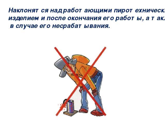 Наклонятся над работающими пиротехническим изделием и после окончания его работы, а также в случае его несрабатывания.