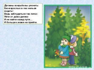 Должны всерьёз вы уяснить: Без взрослых в лес нельзя ходить! Ведь заблудиться та