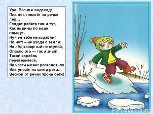 Ура! Весна и ледоход! Плывёт, плывёт по речке лёд… Глядят ребята там и тут, Как