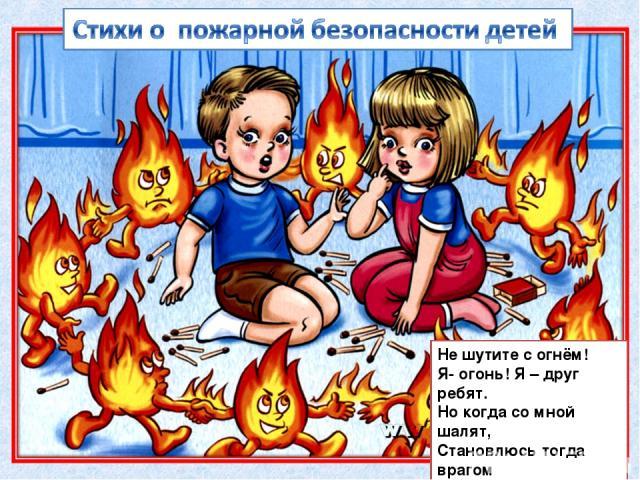 Не шутите с огнём! Я- огонь! Я – друг ребят. Но когда со мной шалят, Становлюсь тогда врагом И сжигаю все кругом!