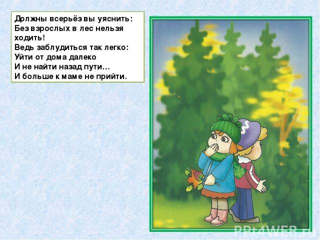 Должны всерьёз вы уяснить: Без взрослых в лес нельзя ходить! Ведь заблудиться так легко: Уйти от дома далеко И не найти назад пути… И больше к маме не прийти.