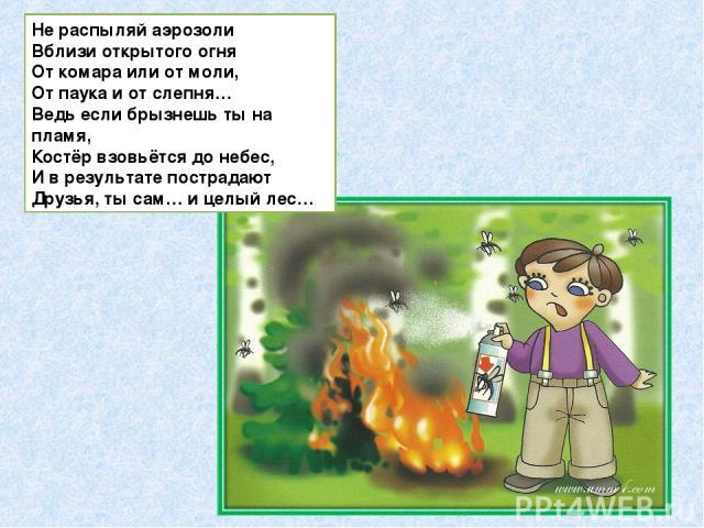 Не распыляй аэрозоли Вблизи открытого огня От комара или от моли, От паука и от слепня… Ведь если брызнешь ты на пламя, Костёр взовьётся до небес, И в результате пострадают Друзья, ты сам… и целый лес…