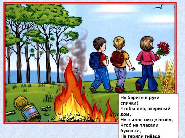 Не берите в руки спички! Чтобы лес, звериный дом, Не пылал нигде огнём, Чтоб не плакали букашки, Не теряли гнёзда пташки, А лишь пели песни птички, Не берите в руки спички!