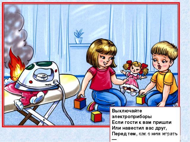 Выключайте электроприборы Если гости к вам пришли Или навестил вас друг, Перед тем, как с ним играть — Не забудьте выключить утюг!