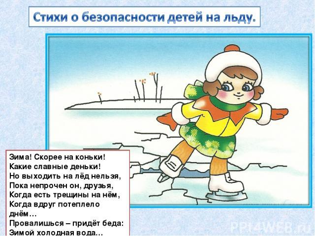 Зима! Скорее на коньки! Какие славные деньки! Но выходить на лёд нельзя, Пока непрочен он, друзья, Когда есть трещины на нём, Когда вдруг потеплело днём… Провалишься – придёт беда: Зимой холодная вода…