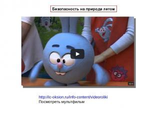 http://ic-oksion.ru/info-content/videoroliki Посмотреть мультфильм Безопасность