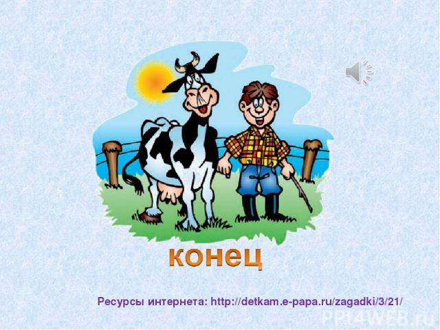 Ресурсы интернета: http://detkam.e-papa.ru/zagadki/3/21/