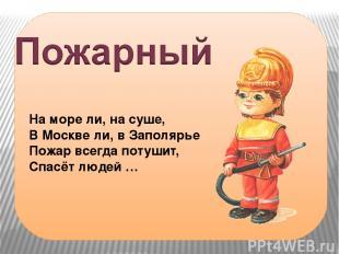 На море ли, на суше, В Москве ли, в Заполярье Пожар всегда потушит, Спасёт людей