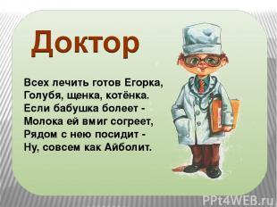 Всех лечить готов Егорка, Голубя, щенка, котёнка. Если бабушка болеет - Молока е