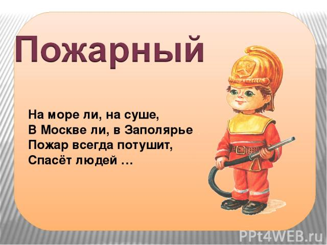 На море ли, на суше, В Москве ли, в Заполярье Пожар всегда потушит, Спасёт людей …