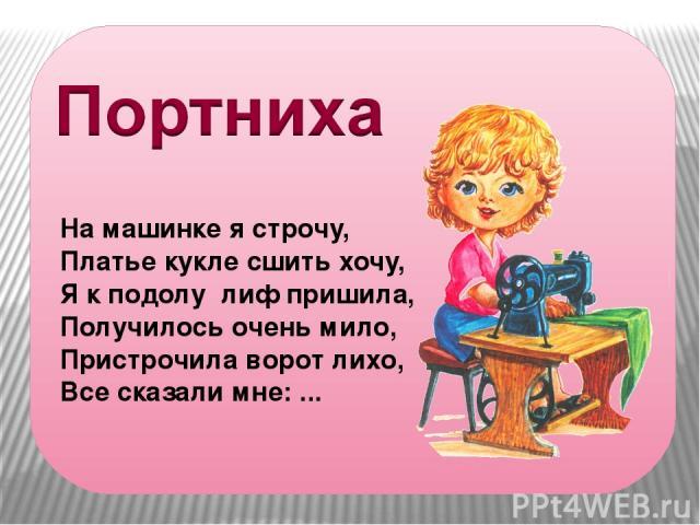 На машинке я строчу, Платье кукле сшить хочу, Я к подолу лиф пришила, Получилось очень мило, Пристрочила ворот лихо, Все сказали мне: ...
