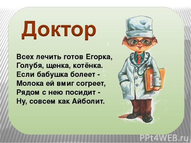 Всех лечить готов Егорка, Голубя, щенка, котёнка. Если бабушка болеет - Молока ей вмиг согреет, Рядом с нею посидит - Ну, совсем как Айболит.