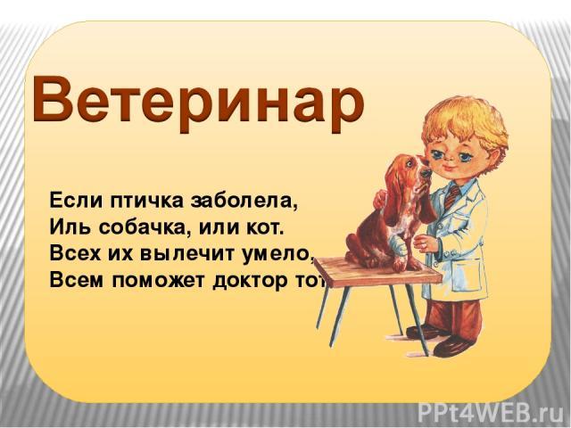 Если птичка заболела, Иль собачка, или кот. Всех их вылечит умело, Всем поможет доктор тот.
