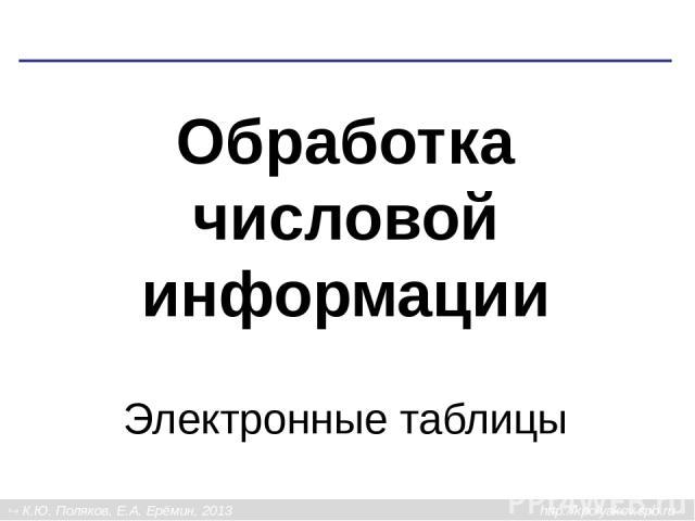 Обработка числовой информации Электронные таблицы К.Ю. Поляков, Е.А. Ерёмин, 2013 http://kpolyakov.spb.ru