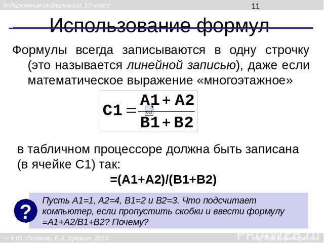 Использование формул Формулы всегда записываются в одну строчку (это называется линейной записью), даже если математическое выражение «многоэтажное» в табличном процессоре должна быть записана (в ячейке C1) так: =(A1+A2)/(B1+B2) Пусть A1=1, A2=4, B1…