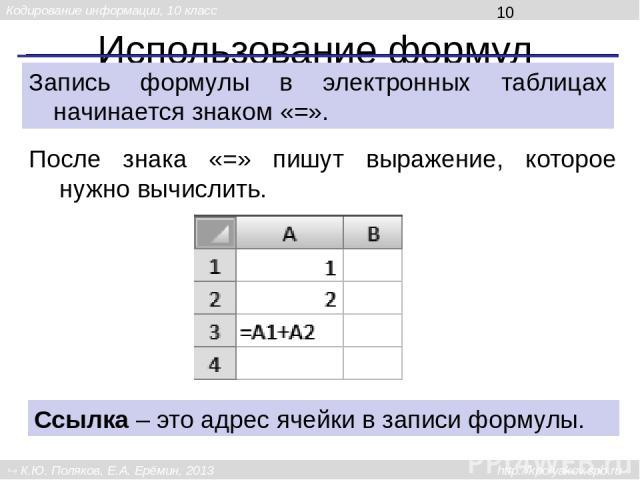 Использование формул Запись формулы в электронных таблицах начинается знаком «=». После знака «=» пишут выражение, которое нужно вычислить. Ссылка – это адрес ячейки в записи формулы. Кодирование информации, 10 класс К.Ю. Поляков, Е.А. Ерёмин, 2013 …