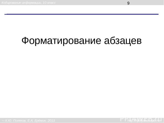 Форматирование абзацев Кодирование информации, 10 класс К.Ю. Поляков, Е.А. Ерёмин, 2013 http://kpolyakov.spb.ru