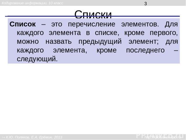 Списки Список – это перечисление элементов. Для каждого элемента в списке, кроме первого, можно назвать предыдущий элемент; для каждого элемента, кроме последнего – следующий. Кодирование информации, 10 класс К.Ю. Поляков, Е.А. Ерёмин, 2013 http://k…