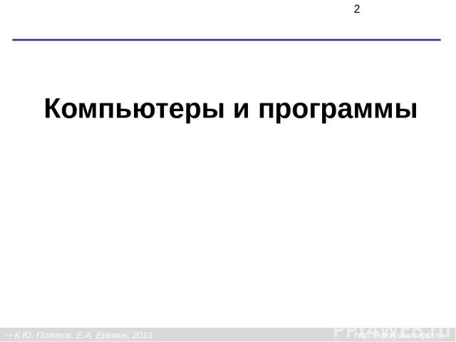 Компьютеры и программы К.Ю. Поляков, Е.А. Ерёмин, 2013 http://kpolyakov.spb.ru