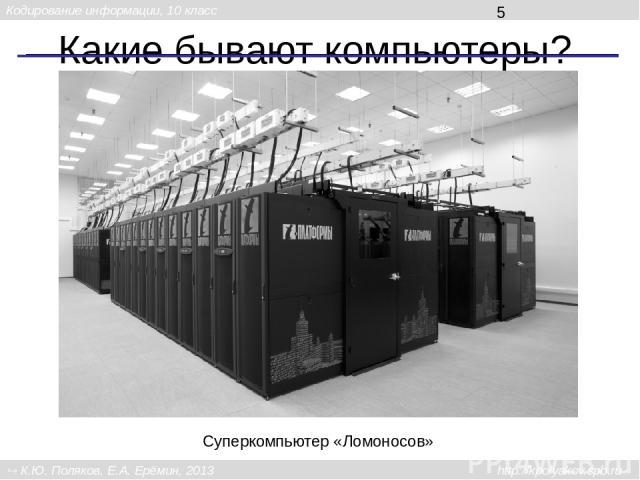 Какие бывают компьютеры? Суперкомпьютер «Ломоносов» Кодирование информации, 10 класс К.Ю. Поляков, Е.А. Ерёмин, 2013 http://kpolyakov.spb.ru